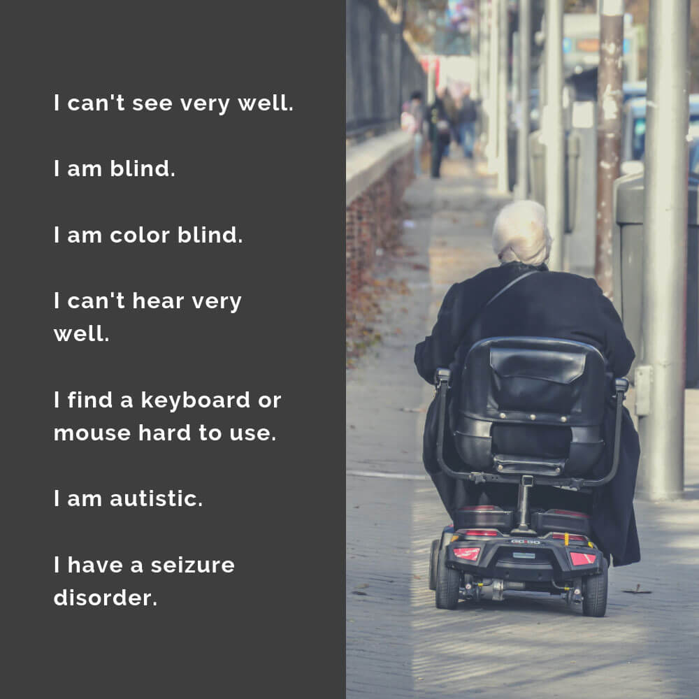 Descriptions of various disabilities: I can't see very well. I am blind. I am color blind. I can't hear very well. I find a keyboard or mouse hard to use. I am autistic. I have a seizure disorder.